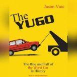 The Yugo The Rise and Fall of the Worst Car in History, Jason Vuic