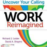 Work Reimagined Uncover Your Calling, Richard J. Leider