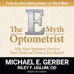 The E-Myth Optometrist Why Most Optometry Practices Don't Work and What to Do About It, Michael E. Gerber