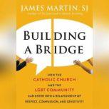 Building a Bridge How the Catholic Church and the LGBT Community Can Enter into a Relationship of Respect, Compassion, and Sensitivity, James Martin