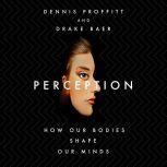 Perception How Our Bodies Shape Our Minds, Dennis Proffitt