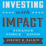 Investing With Impact Why Finance is a Force for Good, Jeremy Balkin
