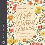 The Well-Watered Woman Rooted in Truth, Growing in Grace, Flourishing in Faith, Gretchen Saffles