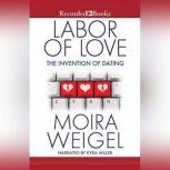 Labor of Love The Invention of Dating, Moira Weigel