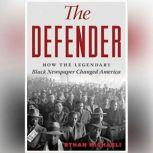 The Defender How the Legendary Black Newspaper Changed America; From the Age of the Pullman Porters to the Age of Obama, Ethan  Michaeli