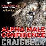 Alpha Male Confidence: The Psychology of Attraction, Craig Beck