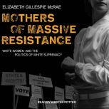 Mothers of Massive Resistance White Women and the Politics of White Supremacy, Elizabeth Gillespie McRae