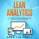 Lean Analytics How to Use Data to Track, Optimize, Improve and Accelerate Your Startup Business, Greg Caldwell