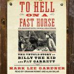 To Hell on a Fast Horse The Untold Story of Billy the Kid and Pat Garrett, Mark Lee Gardner