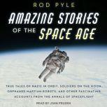 Amazing Stories of the Space Age True Tales of Nazis in Orbit, Soldiers on the Moon, Orphaned Martian Robots, and Other Fascinating Accounts from the Annals of Spaceflight, Rod Pyle