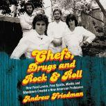 Chefs, Drugs and Rock & Roll How Food Lovers, Free Spirits, Misfits and Wanderers Created a New American Profession, Andrew Friedman
