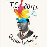 Outside Looking In A Novel, T.C. Boyle