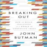 Breaking Out How to Build Influence in a World of Competing Ideas, John Butman