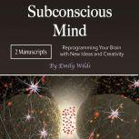 Subconscious Mind Reprogramming Your Brain with New Ideas and Creativity, Emily Wilds