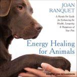 Energy Healing for Animals A Hands-On Guide for Enhancing the Health, Longevity and Happiness of Your Pets, Joan Ranquet