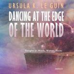 Dancing at the Edge of the World Thoughts on Words, Women, Places, Ursula K. Le Guin