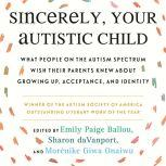 Sincerely, Your Autistic Child What People on the Autism Spectrum Wish Their Parents Knew About Growing Up, Acceptance, and Identity, Emily Paige Ballou