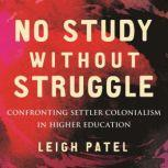 No Study Without Struggle Confronting Settler Colonialism in Higher Education, Leigh Patel