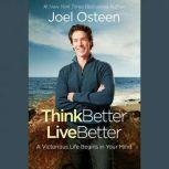 Think Better, Live Better A Victorious Life Begins in Your Mind, Joel Osteen