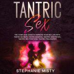 Tantric Sex: The Complete Guide To Improve Your Sex Life With Tantra Secrets (Tantra Massage, Tantric Meditation, Tantric Sex Positions, Tantric Philosophy), Stephanie Misty