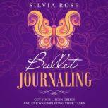Bullet Journaling Get Your Life in Order and Enjoy Completing Your Tasks, Silvia Rose
