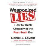Weaponized Lies How to Think Critically in the Post-Truth Era, Daniel J. Levitin