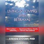 Living and Loving After Betrayal How to Heal from Emotional Abuse, Deceit, Infidelity, and Chronic Resentment, PhD Stosny