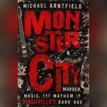 Monster City Murder, Music, and Mayhem in Nashville's Dark Age, Michael Arntfield