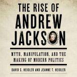 The Rise of Andrew Jackson Myth, Manipulation, and the Making of Modern Politics, David S. Heidler