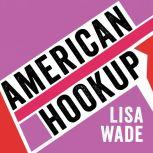 American Hookup The New Culture of Sex on Campus, Lisa Wade