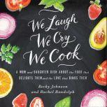We Laugh, We Cry, We Cook A Mom and Daughter Dish about the Food That Delights Them and the Love That Binds Them, Becky Johnson