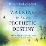 Walking in Your Prophetic Destiny How to Work with The Holy Spirit to Fulfill Your Calling, Jennifer LeClaire