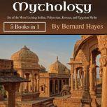 Mythology Set of the Most Exciting Indian, Polynesian, Korean, and Egyptian Myths, Bernard Hayes