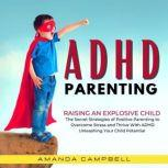 ADHD Parenting: Raising an Explosive Child The Secret Strategies of Positive Parenting to Overcome Stress and Thrive with ADHD Unleashing Your Child's Potential, Amanda Campbell