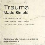 Trauma Made Simple Competencies in Assessment, Treatment and Working with Survivors, PhD Marich