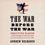 The War Before the War Fugitive Slaves and the Struggle for America's Soul from the Revolution to the Civil War, Andrew Delbanco