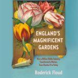 England's Magnificent Gardens How a Billion-Dollar Industry Transformed a Nation, from Charles II to Today, Roderick Floud