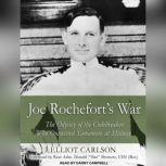 Joe Rochefort's War The Odyssey of the Codebreaker Who Outwitted Yamamoto at Midway, Elliot Carlson