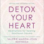 Detox Your Heart Meditations for Healing Emotional Trauma, Revised and Expanded Edition, Valerie Mason-John