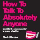 How To Talk To Absolutely Anyone Confident Communication in Every Situation, Mark Rhodes