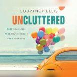Uncluttered Free Your Space, Free Your Schedule, Free Your Soul, Courtney Ellis