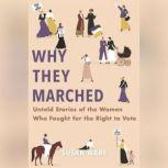 Why They Marched Untold Stories of the Women Who Fought for the Right to Vote, Susan Ware