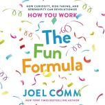 The Fun Formula How Curiosity, Risk-Taking, and Serendipity Can Revolutionize How You Work, Joel Comm