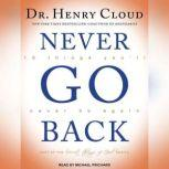 Never Go Back 10 Things You'll Never Do Again, Dr. Henry Cloud