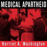 Medical Apartheid The Dark History of Medical Experimentation on Black Americans from Colonial Times to the Present, Harriet A. Washington