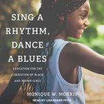 Sing a Rhythm, Dance a Blues Education for the Liberation of Black and Brown Girls, Monique W. Morris