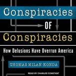 Conspiracies of Conspiracies How Delusions Have Overrun America, Thomas Milan Konda