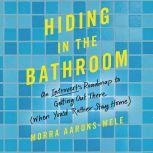 Hiding in the Bathroom An Introvert's Roadmap to Getting Out There (When You'd Rather Stay Home), Morra Aarons-Mele