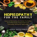 Homeopathy For The Family Natural Remedies At Home To Safely and Effectively Treat and Cure Everyday Ailments Naturally, Aida Mitchell