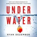 Underwater How Our American Dream of Homeownership Became a Nightmare, Ryan Dezember